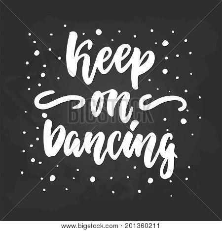Keep on dancing - lettering dance calligraphy quote drawn by ink in white color on the black chalkboard background. Fun hand drawn lettering inscription