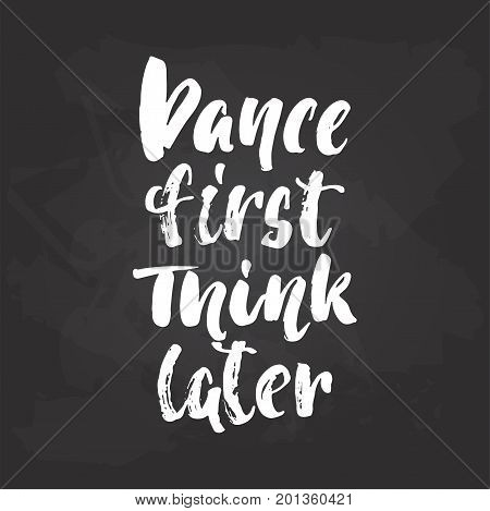 Dance first think later - lettering dancing calligraphy quote drawn by ink in white color on the black chalkboard background. Fun hand drawn lettering inscription