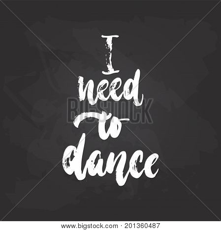 I need to dance - lettering dancing calligraphy quote drawn by ink in white color on the black chalkboard background. Fun hand drawn lettering inscription