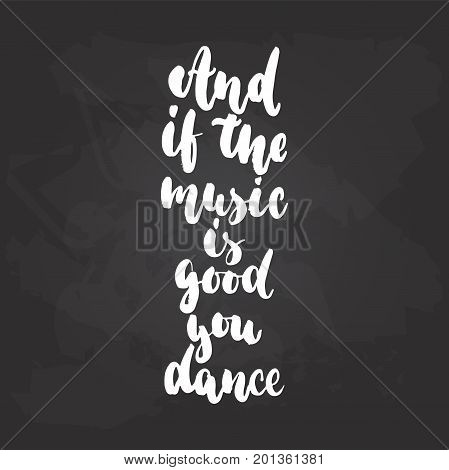 And if the music is good you dance - lettering dancing calligraphy quote drawn by ink in white color on the black chalkboard background. Fun hand drawn lettering inscription