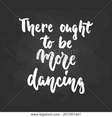 There ought to be more dancing - lettering dance calligraphy quote drawn by ink in white color on the black chalkboard background. Fun hand drawn lettering inscription