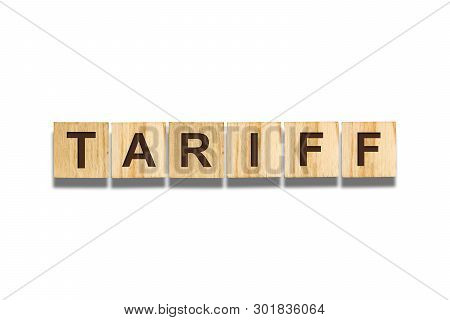 Tariff, The Inscription On Wooden Blocks On A White Background. Insulated. Business, Finance.