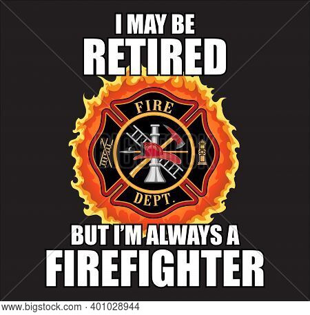 Retired Always A Firefighter Design Is A Design Illustration That Includes A Classic Firefighter Mal