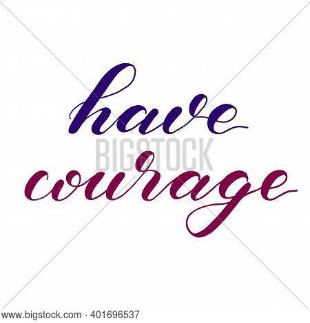 Have Courage. Hand Lettering Illustration. Motivating Modern Calligraphy.