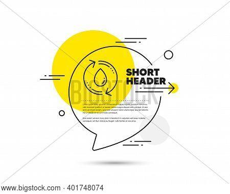 Water Drop Line Icon. Speech Bubble Vector Concept. Recycle Clean Aqua Sign. Refill Liquid Symbol. R