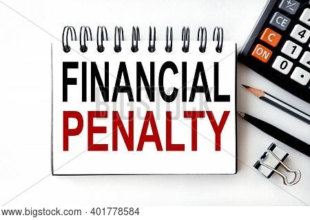Financial Penalty, Text On White Paper On A White Background On A Notepad Near The Calculator