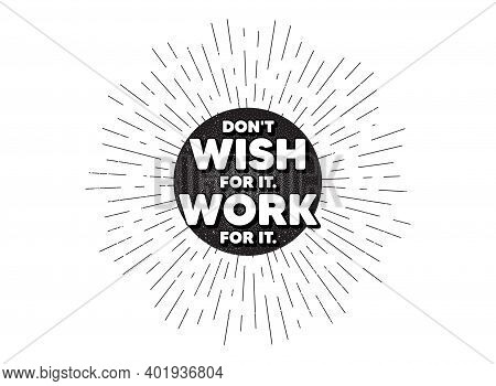 Dont Wish For It, Work For It Motivation Quote. Vintage Star Burst Banner. Motivational Slogan. Insp
