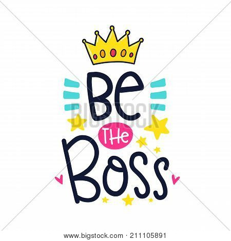 Vector poster with phrase, crown, stars and decor elements. Typography card, color image. Be the boss. Design for t-shirt and prints.