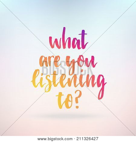 What are you listening to. Inspirational quote about life, positive phrase. Modern calligraphy text. Hand lettering design element. Ink brush calligraphy. Vector illustration.