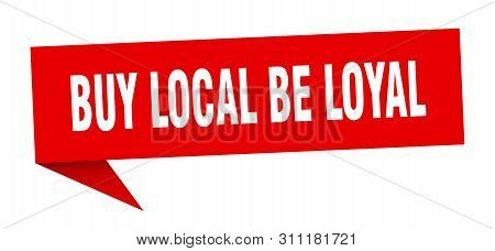 Buy Local Be Loyal Speech Bubble. Buy Local Be Loyal Sign. Buy Local Be Loyal Banner
