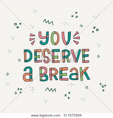 You Deserve A Break Handdrawn Lettering Message Calling For Make A Pause In Work And Take A Rest. Mu