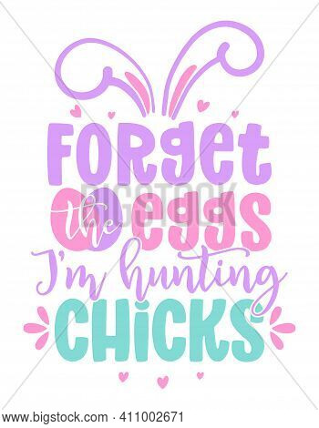 Forget The Eggs, I Am Hunting For Chicks - Cute Chick Saying. Funny Calligraphy For Spring Holiday O