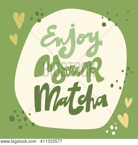 Enjoy Your Matcha. Vector Hand Drawn Matcha Lettering Illustration On Contrast Background.