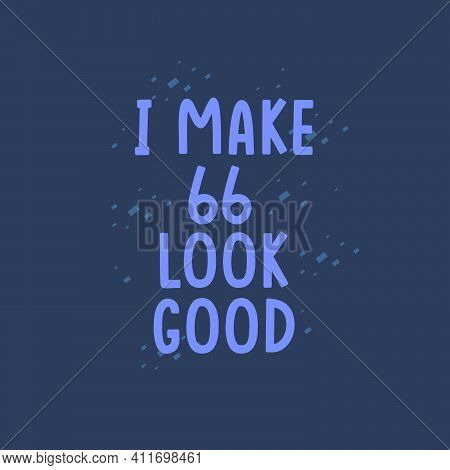 I Make 66 Look Good, 66 Years Old Birthday Celebration