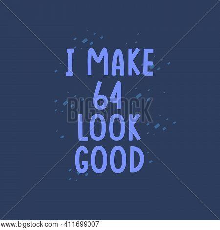 I Make 64 Look Good, 64 Years Old Birthday Celebration