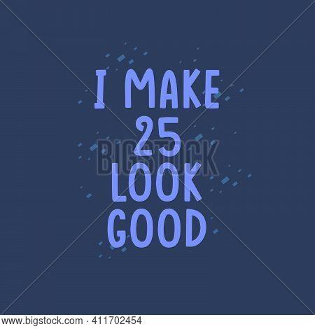 I Make 25 Look Good, 25 Years Old Birthday Celebration