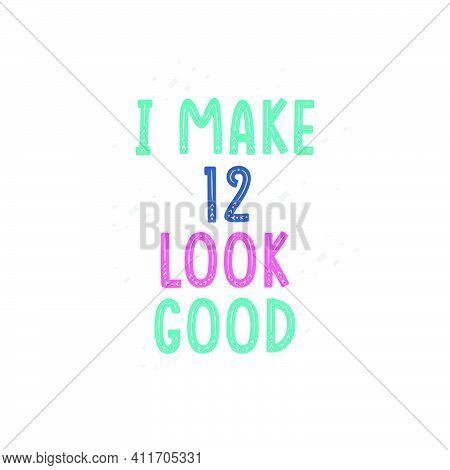 I Make 12 Look Good, 12 Birthday Celebration Lettering Design