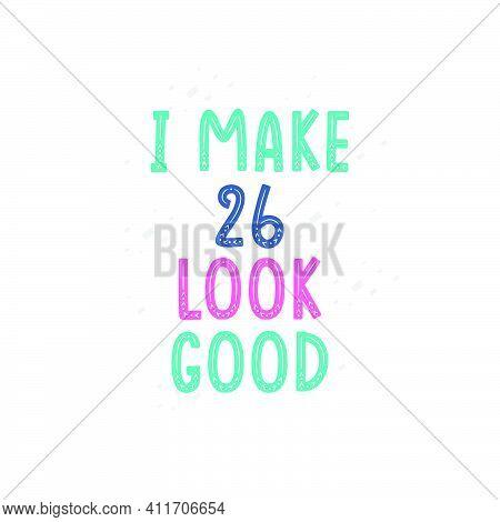 I Make 26 Look Good, 26 Birthday Celebration Lettering Design