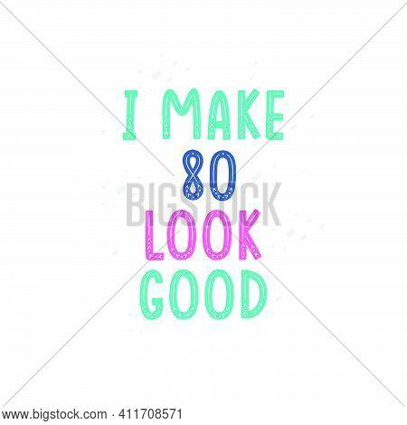 I Make 80 Look Good, 80 Birthday Celebration Lettering Design
