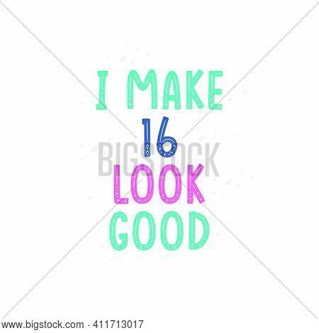 I Make 16 Look Good, 16 Birthday Celebration Lettering Design