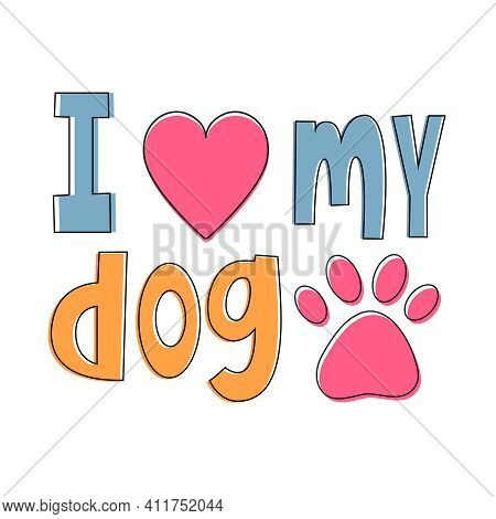 I Love My Dog - Cute Lettering With Heart And Pet Paw Silhouette. Childish Vector Illustration Isola
