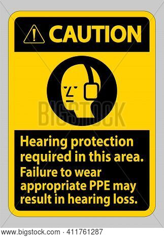 Caution Sign Hearing Protection Required In This Area, Failure To Wear Appropriate Ppe May Result In