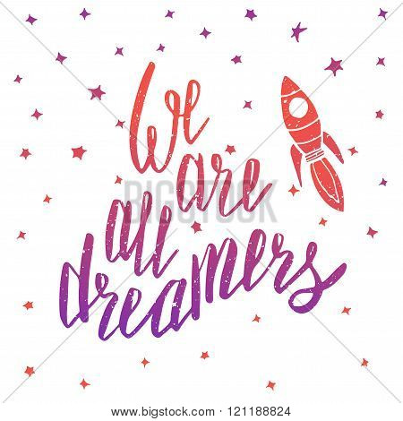 We are all dreamers. Inspirational quote. Poster design made in vector. Hand drawn lettering