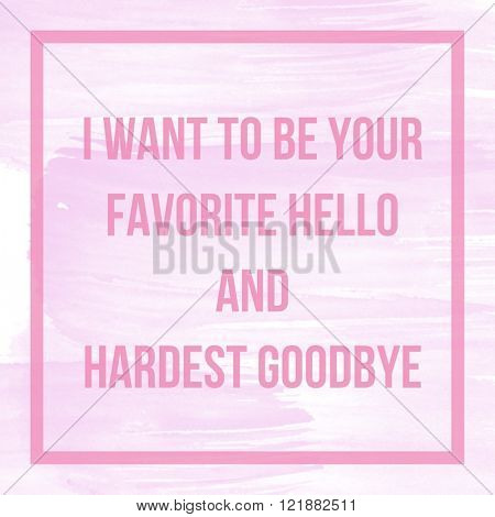 Motivational Quote on watercolor background - I want to be your favorite hello and hardest goodbye