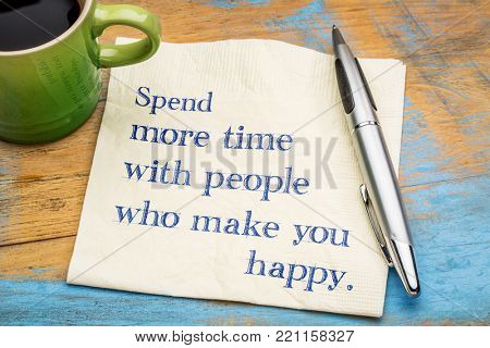 Spend more time with people who make you happy - handwriting on a napkin with a cup of coffee