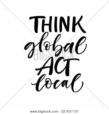 Think global, act local phrase. Ink illustration. Modern brush calligraphy. Isolated on white background.