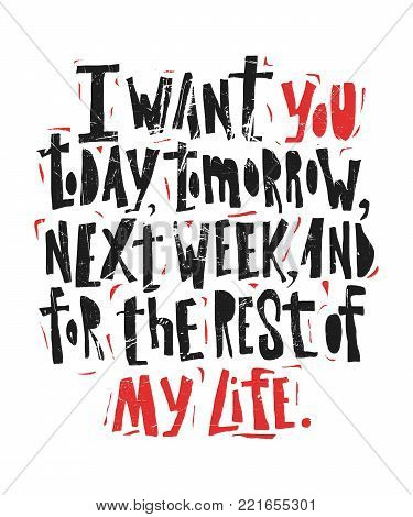 I want you today, tomorrow, next week and for the rest of my life- hand drawn lettering for Valentines Day. Written calligraphy black and red phrase with grunge texture in modern style, isolated on the background. poster