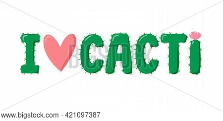 I Love Cacti Lettering For Cactus Lover. Cactus In Flat Style. Cute Home Succulent In Colorful Pot.
