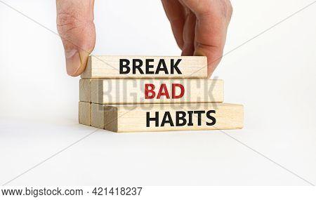 Break Bad Habits Symbol. Wooden Blocks With Words 'break Bad Habits'. Businessman Hand. Beautiful Wh