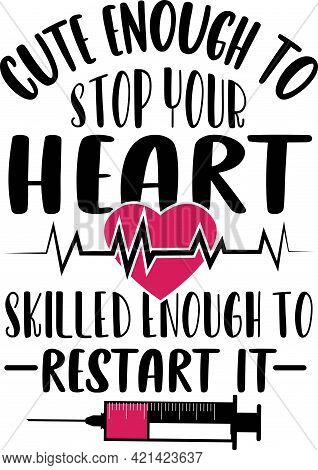 Nursing Quotes Saying - Cute Enough To Stop Your Heart Skilled Enough To Restart It Nurse T-shirt.