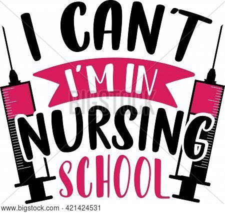 I Can T I M In Nursing School Typography T Shirt Design Eps