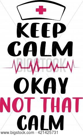Keep Calm Okay Not That Calm. Nurse Saying T Shirts Design.