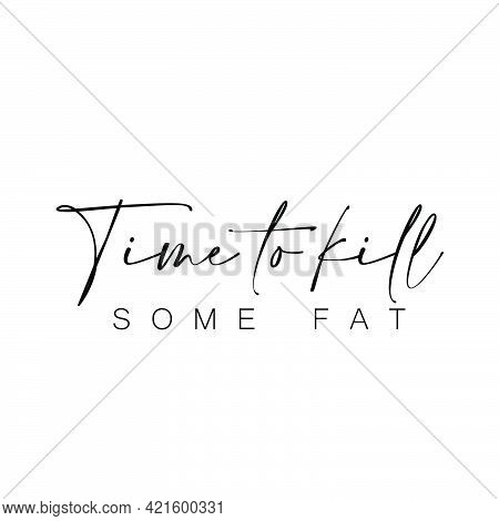 Time To Kill Some Fat, Positive Vibes For Print Or Use As Poster, Card, Flyer Or T Shirt