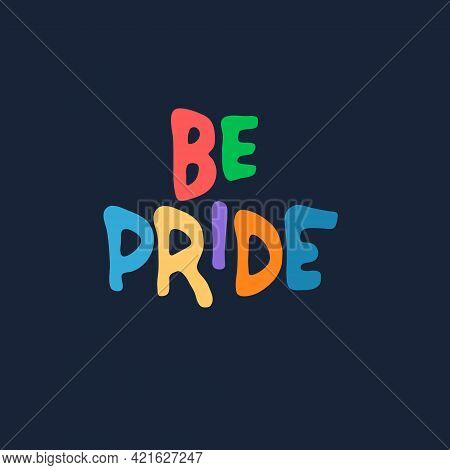 Be Pride. Slogan To Express Support For Lgbtqia Communities. Rainbow-colored Hand Lettering On Dark