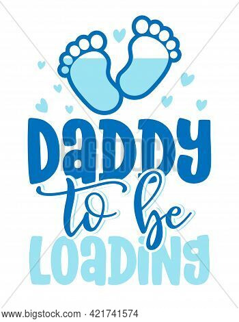 Daddy To Be, Loading - Pregnant Vector Illustration. Typography Illustration For New Borns.  Good Fo