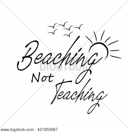 Beaching Not Teaching, Summer Vibes For Print Or Use As Poster, Card, Flyer Or T Shirt