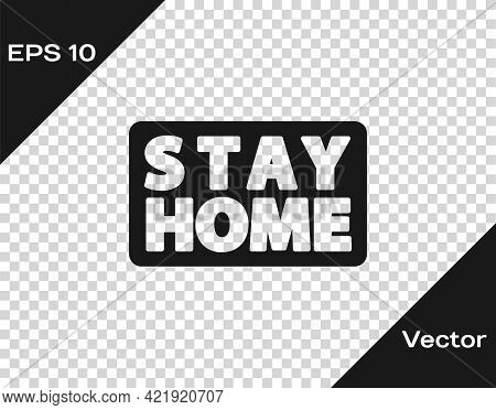 Black Stay Home Icon Isolated On Transparent Background. Corona Virus 2019-ncov. Vector.