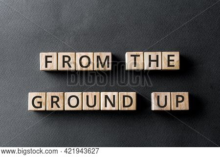 From The Ground Up - Phrase From Wooden Blocks With Letters, From The Very Beginning Concept, Gray B