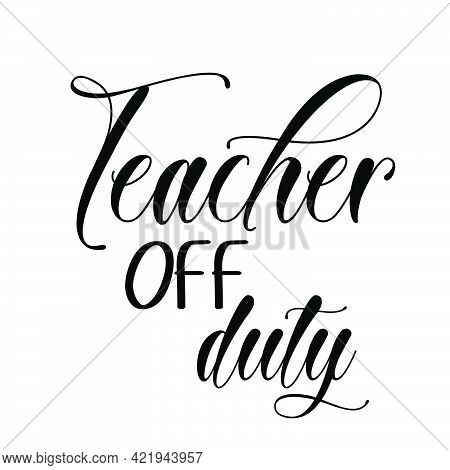 Teacher Off Duty, Teacher Appreciation For Print Or Use As Poster, Card, Flyer Or T Shirt