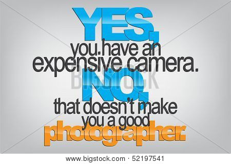 Yes you have an expensive camera. No that doesn't make you a good photographer. Typography poster. Motivational Background poster