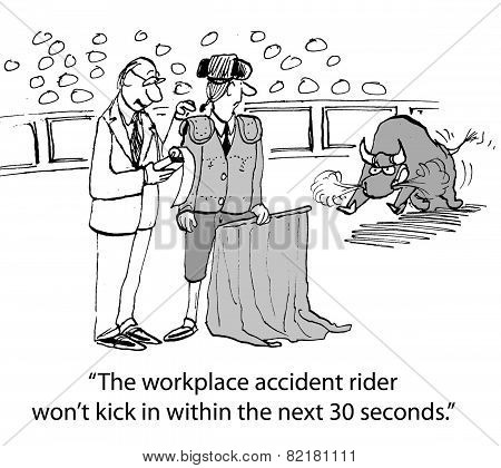 Cartoon of businessman saying to matador, The workplace accident rider won't kick in within the next 30 seconds. poster