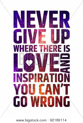 Never give up where there is love and inspiration you can't go wrong. Motivational inspiring quote o