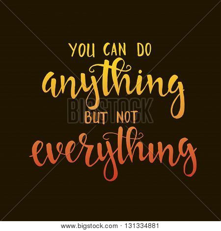 You can do anything but not everything. Hand drawn typography poster. T shirt hand lettered calligraphic design. Inspirational vector typography.