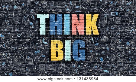 Multicolor Concept - Think Big on Dark Brick Wall with Doodle Icons Around. Modern Illustration in Doodle Design Style. Think Big Business Concept. Think Big on Dark Brick Wall. Think Big Concept