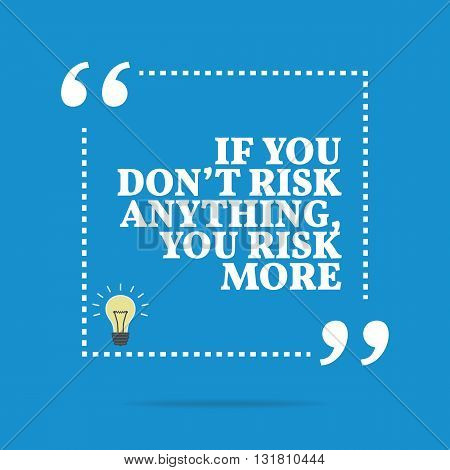 Inspirational Motivational Quote. If You Don't Risk Anything, You Risk More.