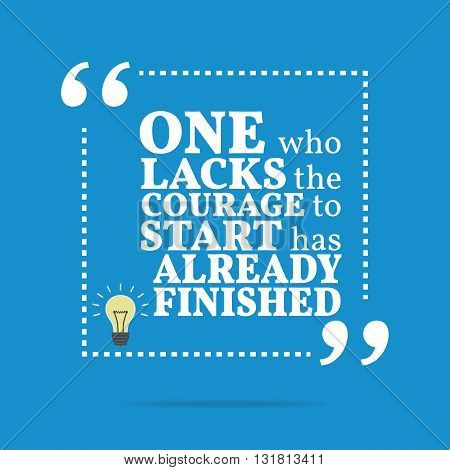 Inspirational motivational quote. One who lacks the courage to start has already finished. Simple trendy design. poster